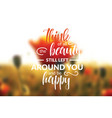think of all the beauty still left around you vector image vector image