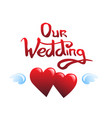 our wedding lettering and hearts vector image
