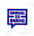 normal is boring inspiring creative motivation vector image vector image