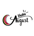 card with hello august and sliced watermelon vector image vector image