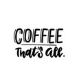 coffee - that s all - lettering quote hand drawn vector image vector image