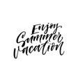enjoy summer vacation phrase modern calligraphy vector image vector image