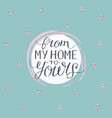hand lettering from my home to yours vector image vector image