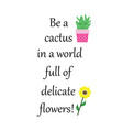 be a cactus in a world full of delicate flowers vector image vector image